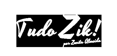 Tudo Zik | por Zenita Almeida -